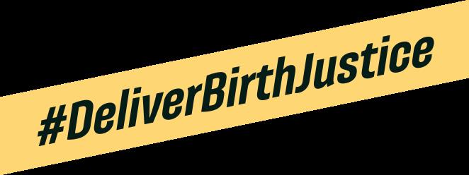 #DeliverBirthJustice. End Racism. Birth Justice.